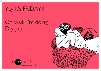 yay-its-friday-oh-waitim-doing-dry-july-2296b